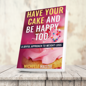 Have Your Cake & Be Happy Too: A Joyful Approach to Weight Loss